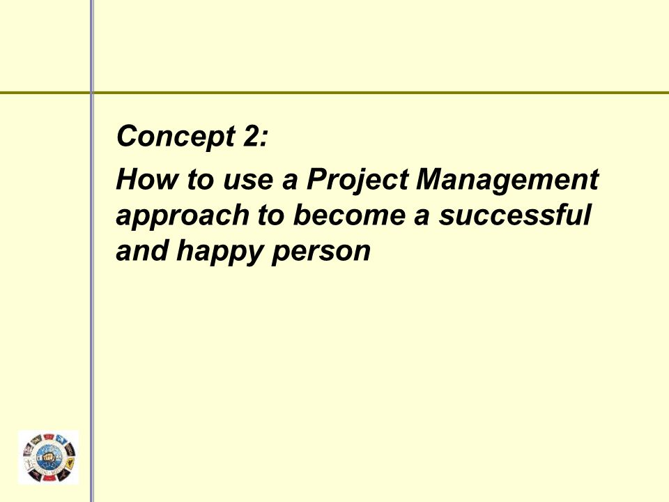 Concept 2: How to use a Project Management approach to become a successful and happy person