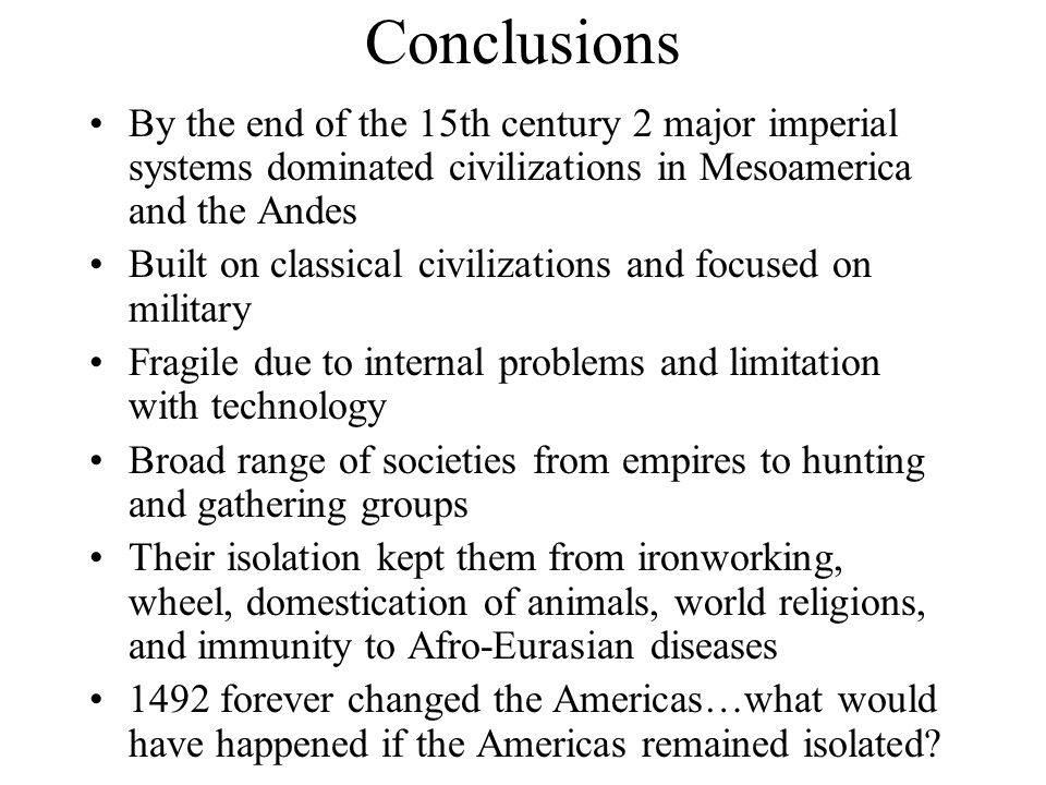 Conclusions By the end of the 15th century 2 major imperial systems dominated civilizations in Mesoamerica and the Andes.