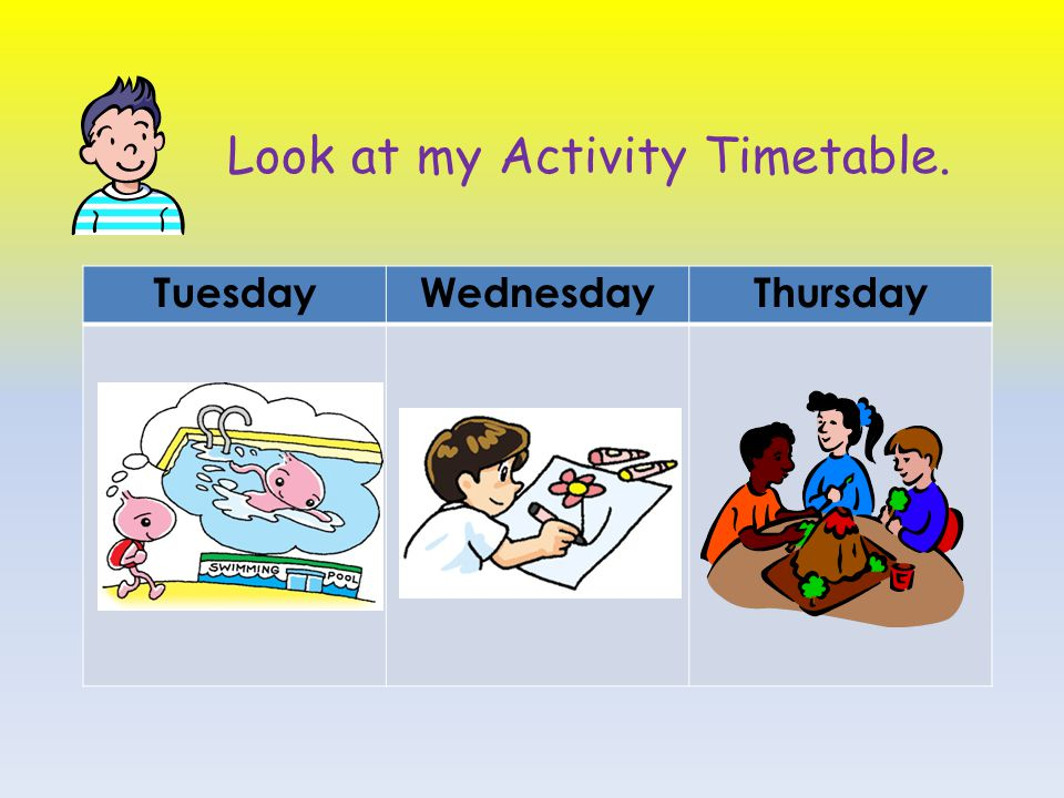 Look at my Activity Timetable.