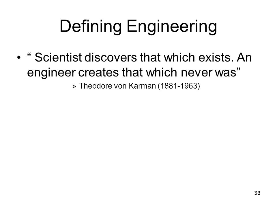 Defining Engineering Scientist discovers that which exists. An engineer creates that which never was
