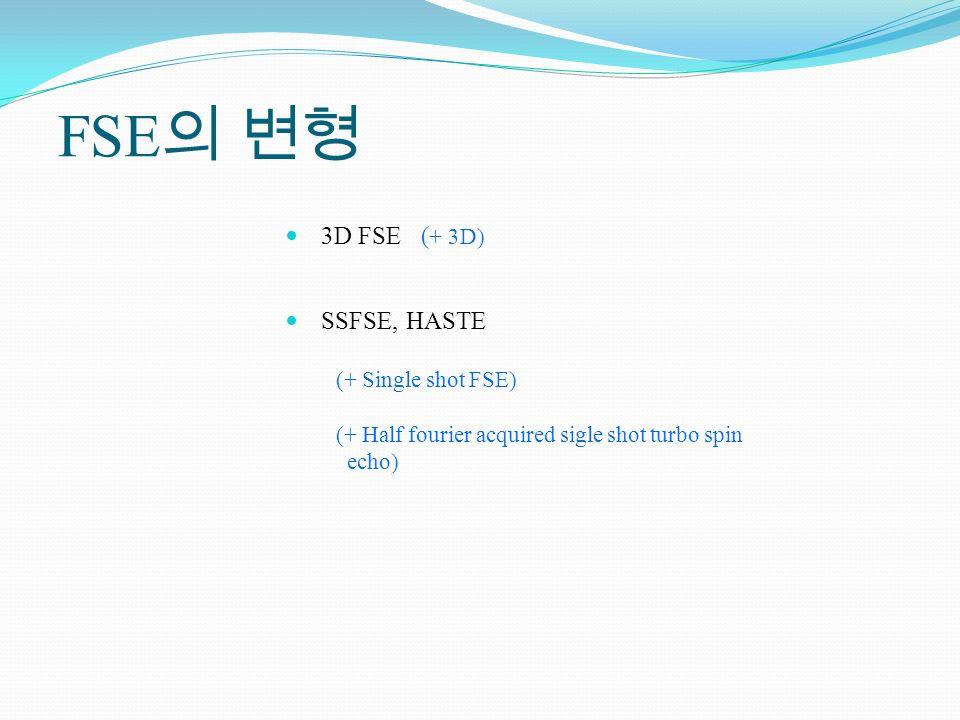 FSE의 변형 3D FSE (+ 3D) SSFSE, HASTE (+ Single shot FSE)
