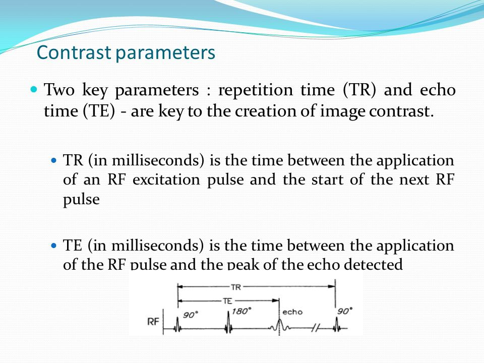 Contrast parameters Two key parameters : repetition time (TR) and echo time (TE) - are key to the creation of image contrast.