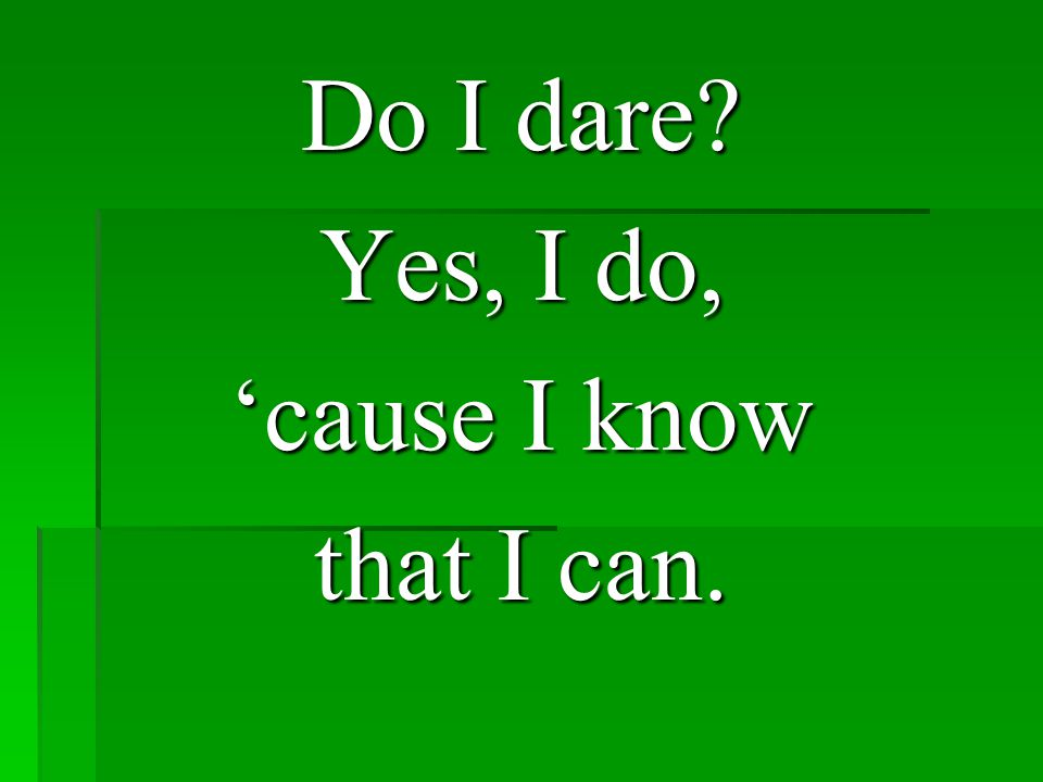 Do I dare Yes, I do, 'cause I know that I can.