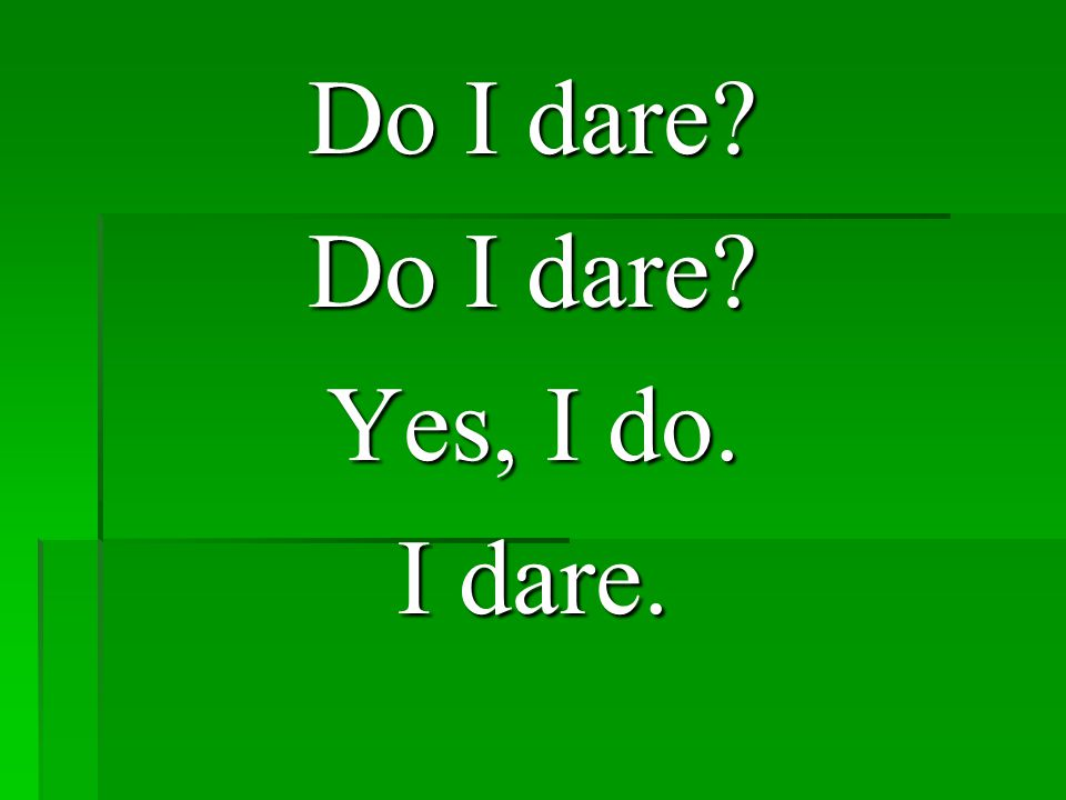 Do I dare Yes, I do. I dare.