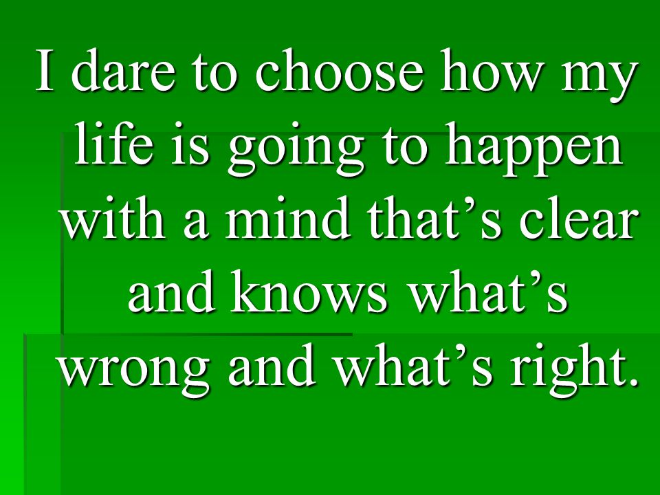 I dare to choose how my life is going to happen with a mind that's clear and knows what's wrong and what's right.