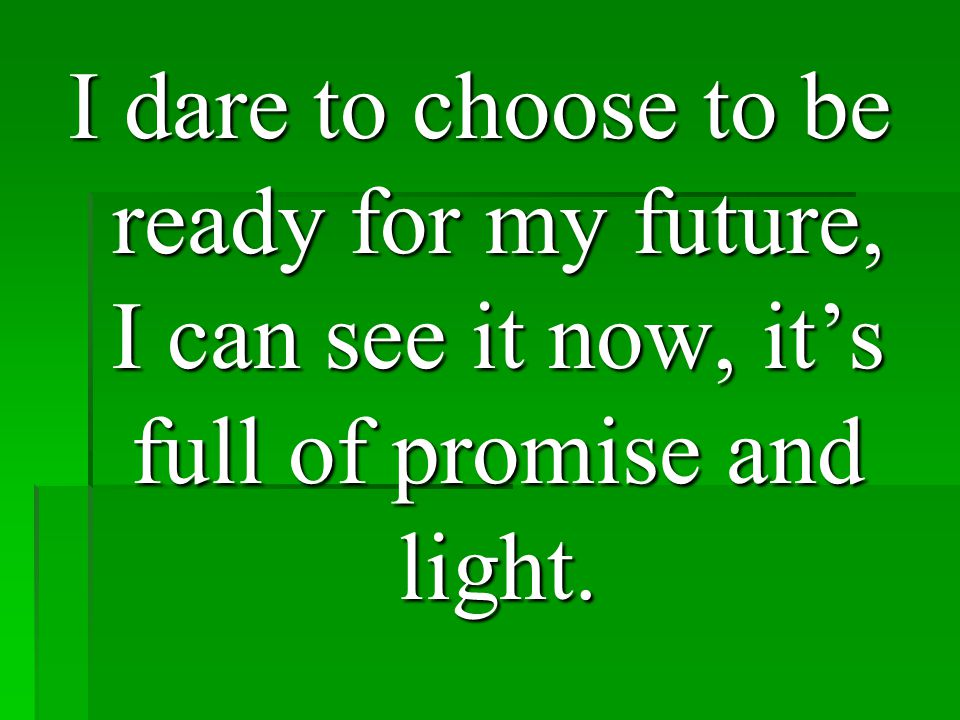 I dare to choose to be ready for my future, I can see it now, it's full of promise and light.
