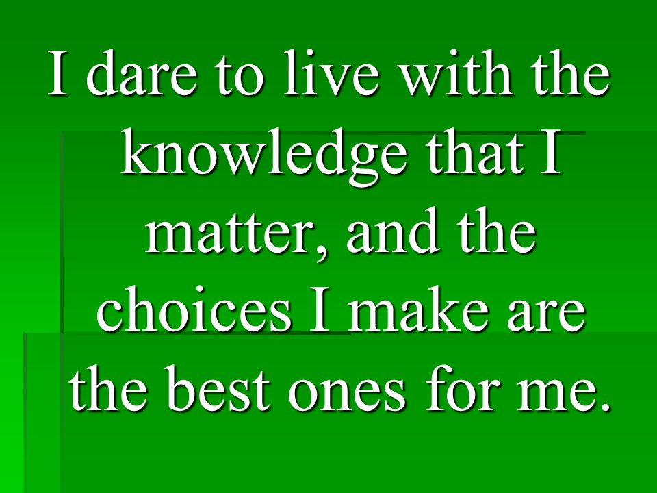 I dare to live with the knowledge that I matter, and the choices I make are the best ones for me.