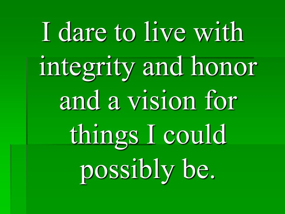 I dare to live with integrity and honor and a vision for things I could possibly be.