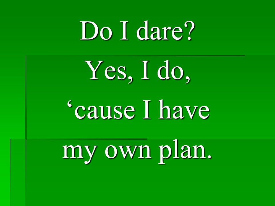 Do I dare Yes, I do, 'cause I have my own plan.