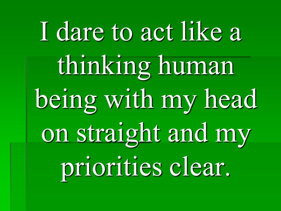 I dare to act like a thinking human being with my head on straight and my priorities clear.