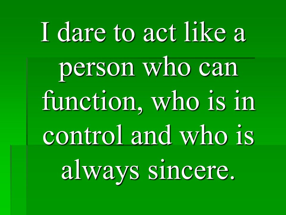I dare to act like a person who can function, who is in control and who is always sincere.