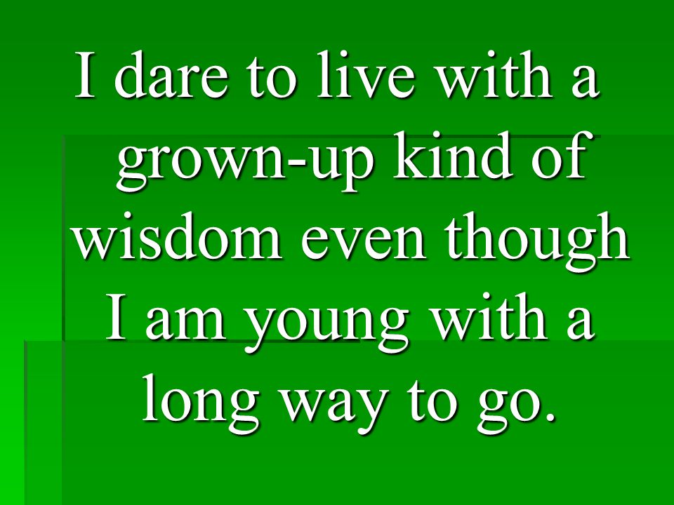 I dare to live with a grown-up kind of wisdom even though I am young with a long way to go.