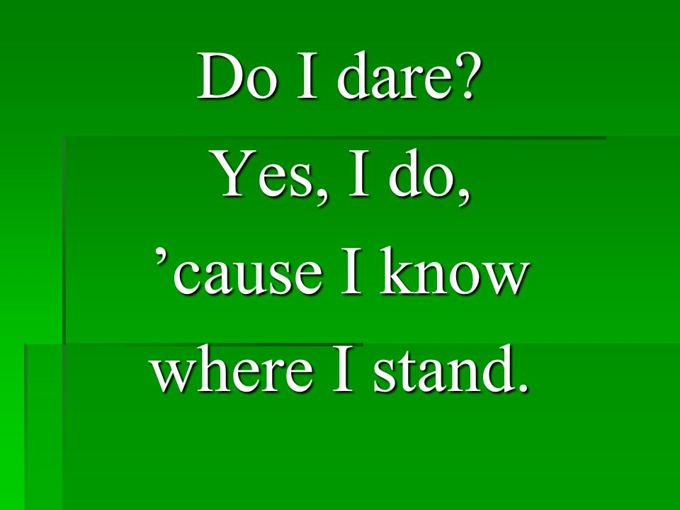 Do I dare Yes, I do, 'cause I know where I stand.