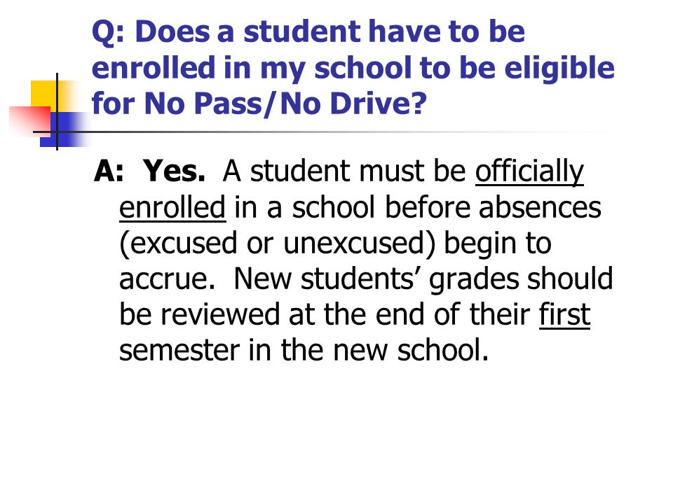 Q: Does a student have to be enrolled in my school to be eligible for No Pass/No Drive