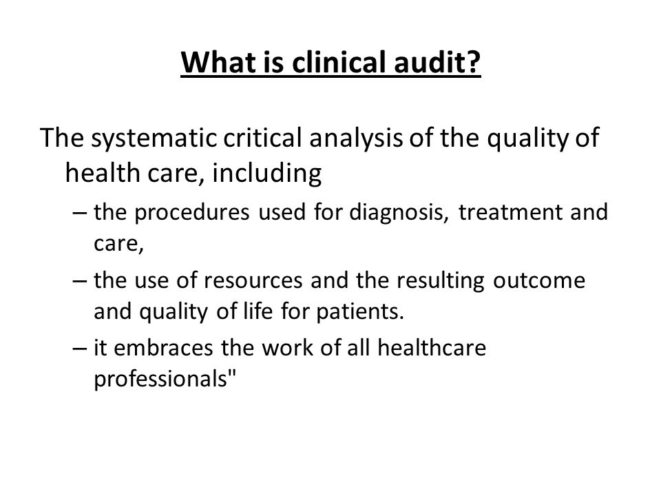 What is clinical audit The systematic critical analysis of the quality of health care, including.