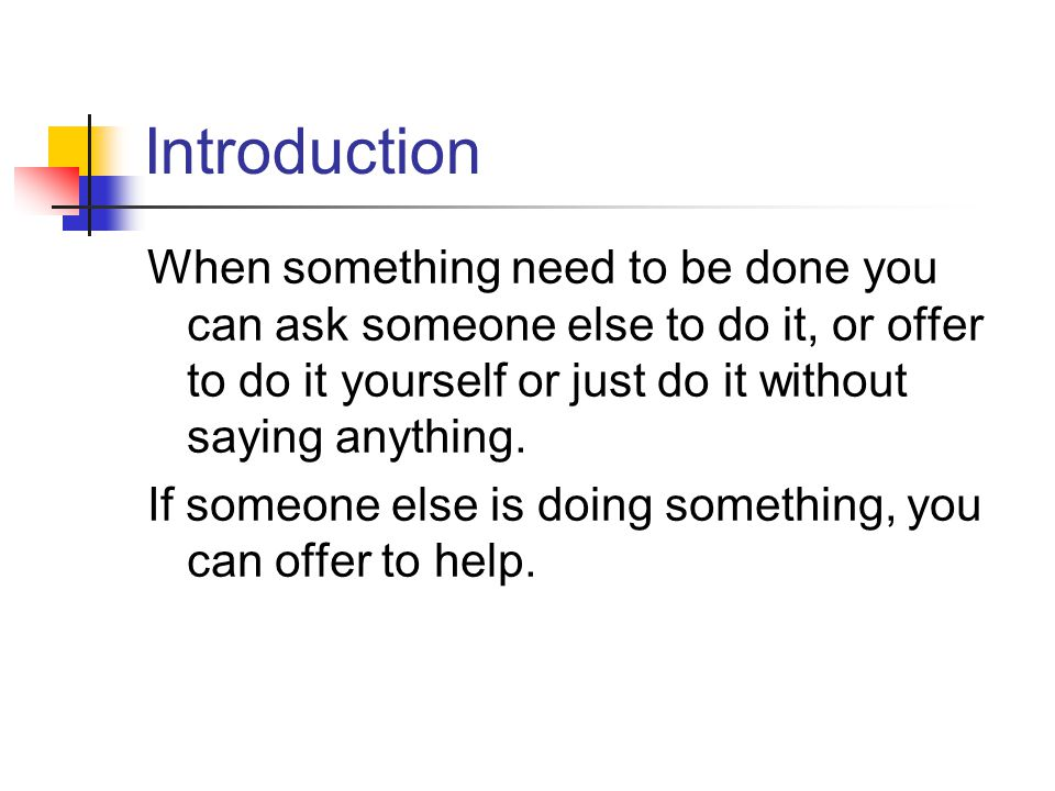 Introduction When something need to be done you can ask someone else to do it, or offer to do it yourself or just do it without saying anything.