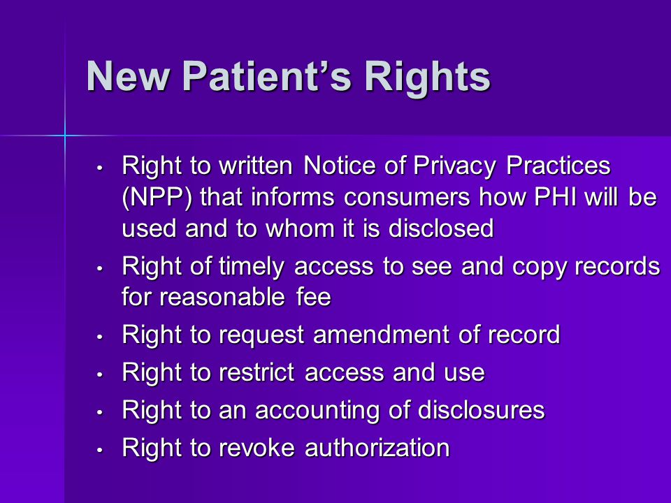 New Patient's Rights Right to written Notice of Privacy Practices (NPP) that informs consumers how PHI will be used and to whom it is disclosed.