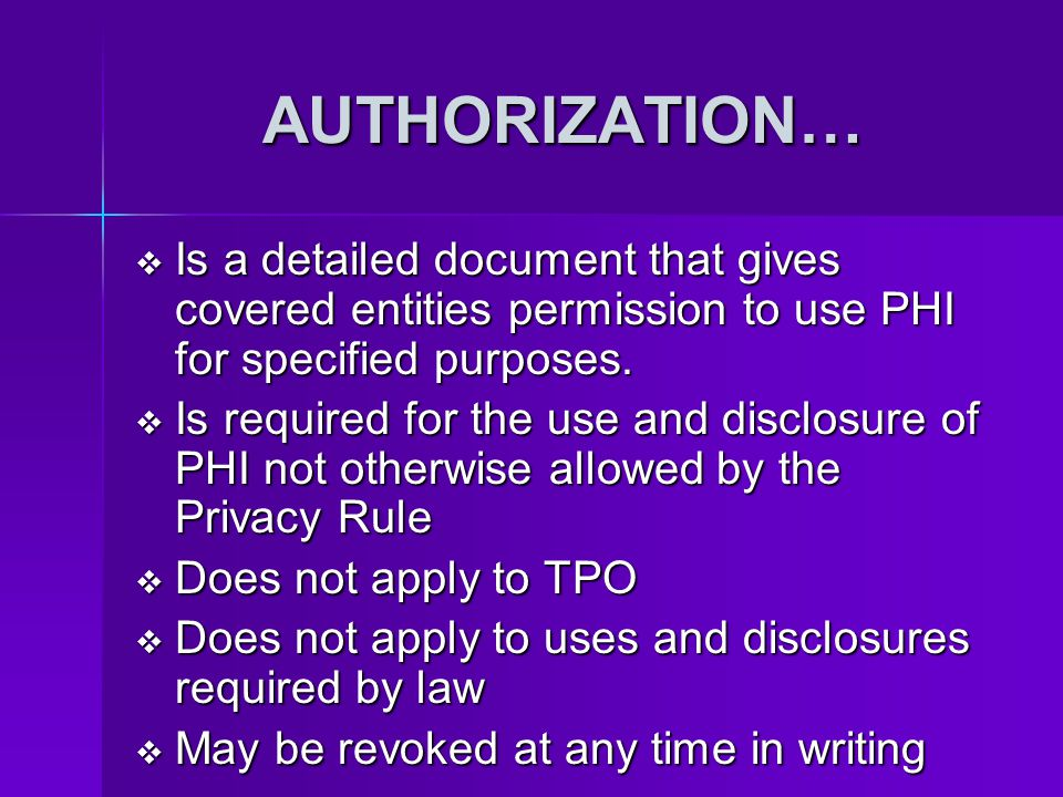 AUTHORIZATION… Is a detailed document that gives covered entities permission to use PHI for specified purposes.