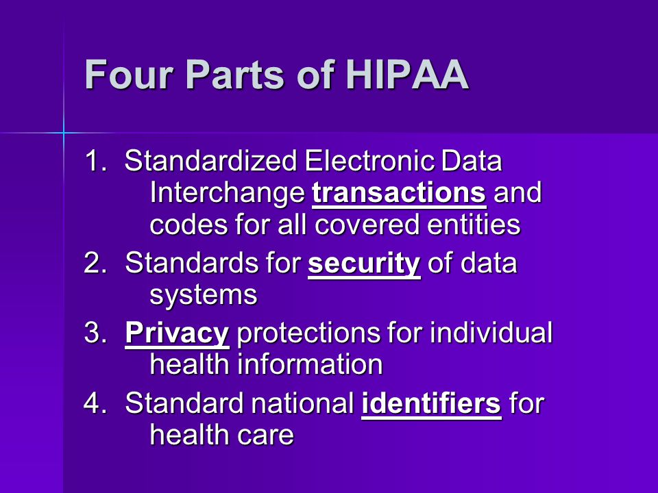 Four Parts of HIPAA 1. Standardized Electronic Data Interchange transactions and codes for all covered entities.