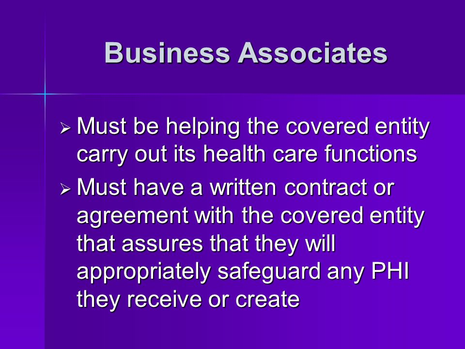 Business Associates Must be helping the covered entity carry out its health care functions.