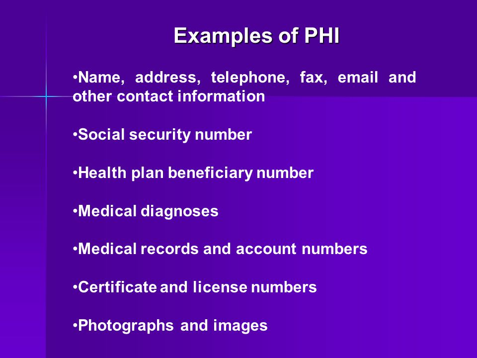 Examples of PHI Name, address, telephone, fax, email and other contact information. Social security number.