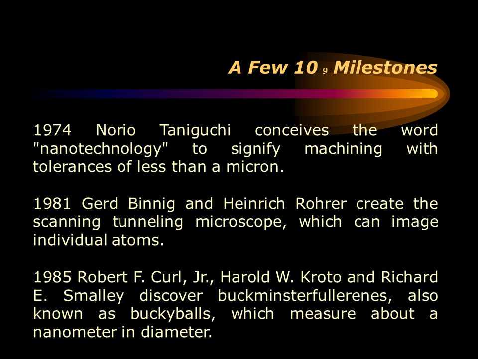 A Few 10-9 Milestones 1974 Norio Taniguchi conceives the word nanotechnology to signify machining with tolerances of less than a micron.