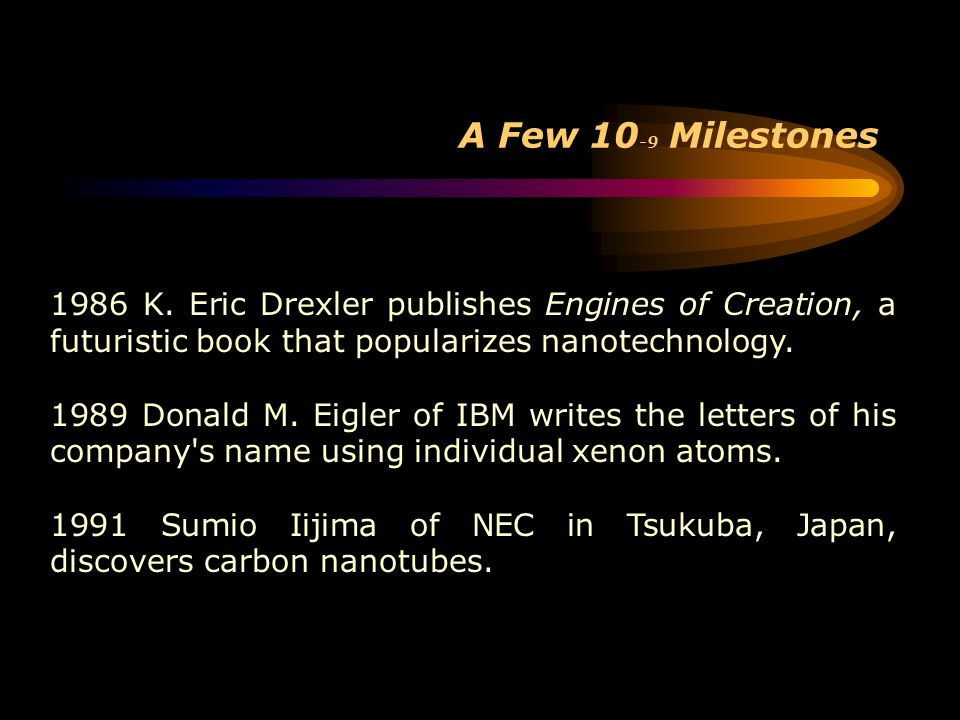 A Few 10-9 Milestones 1986 K. Eric Drexler publishes Engines of Creation, a futuristic book that popularizes nanotechnology.