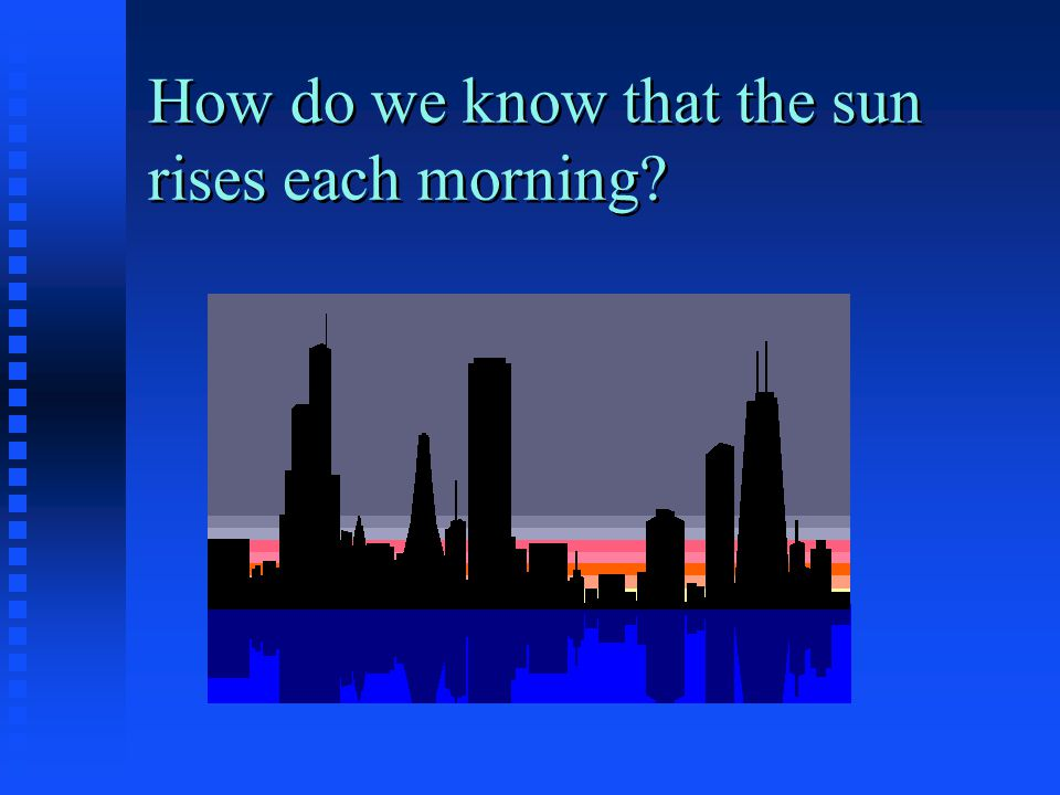 How do we know that the sun rises each morning