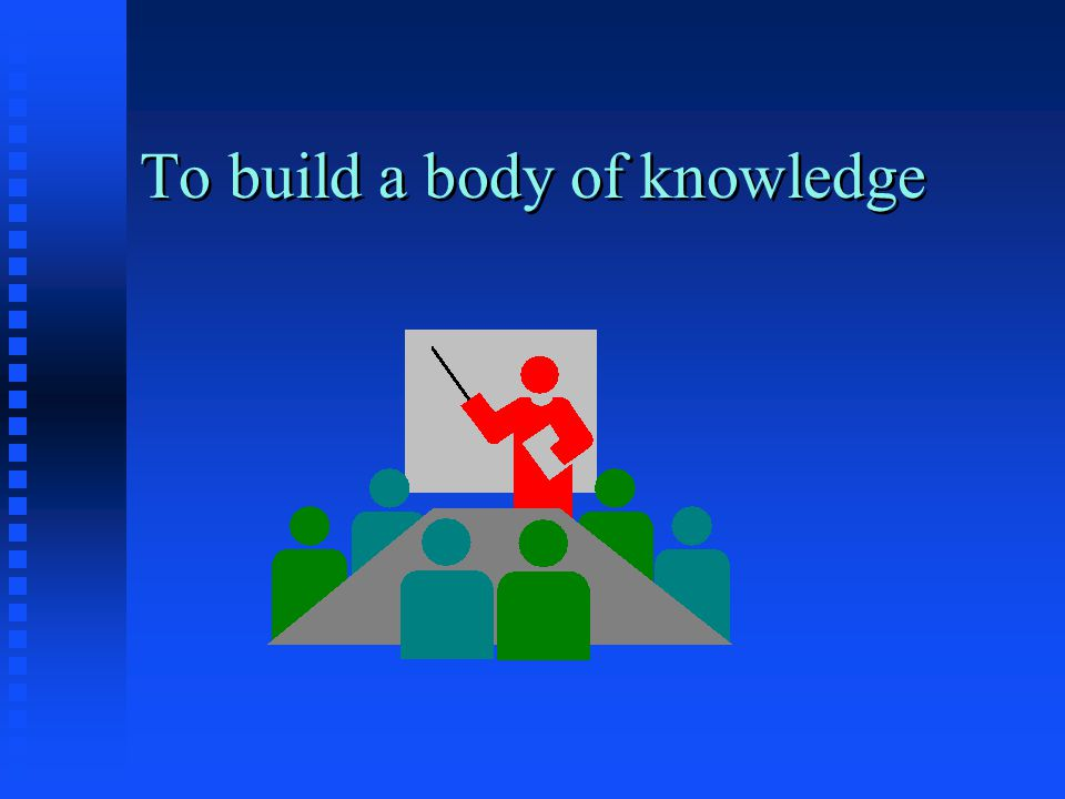 To build a body of knowledge