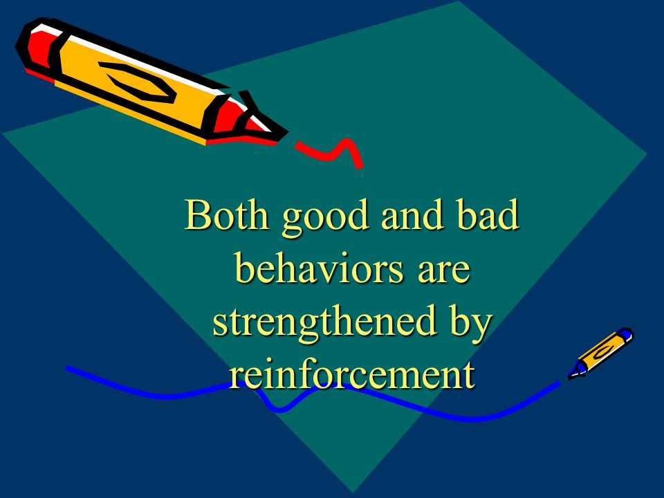 Both good and bad behaviors are strengthened by reinforcement