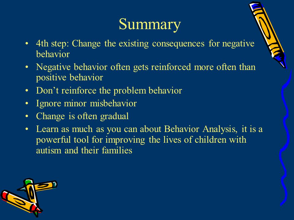 Summary 4th step: Change the existing consequences for negative behavior. Negative behavior often gets reinforced more often than positive behavior.