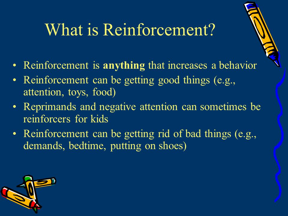 What is Reinforcement Reinforcement is anything that increases a behavior. Reinforcement can be getting good things (e.g., attention, toys, food)