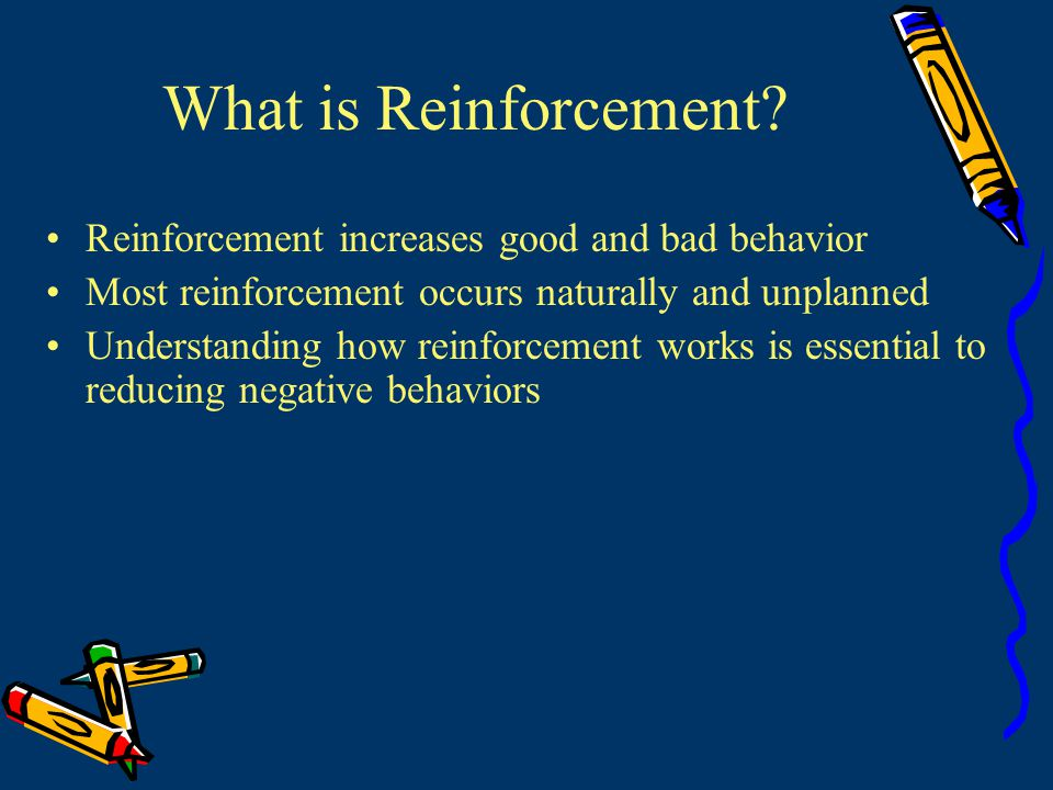 What is Reinforcement Reinforcement increases good and bad behavior