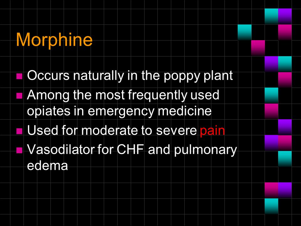 Morphine Occurs naturally in the poppy plant