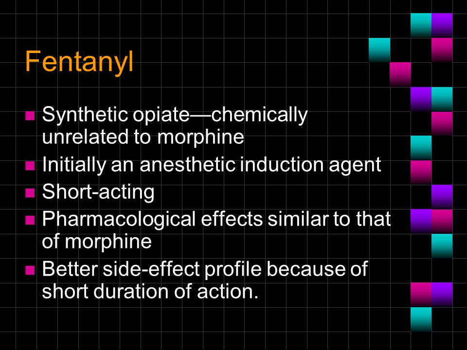 Fentanyl Synthetic opiate—chemically unrelated to morphine