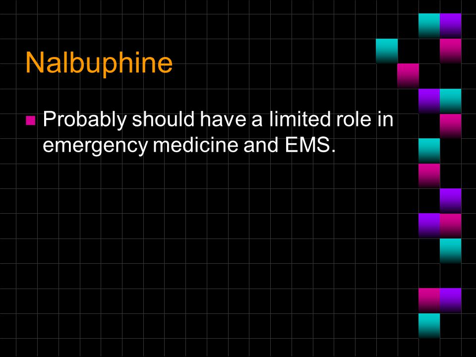Nalbuphine Probably should have a limited role in emergency medicine and EMS.