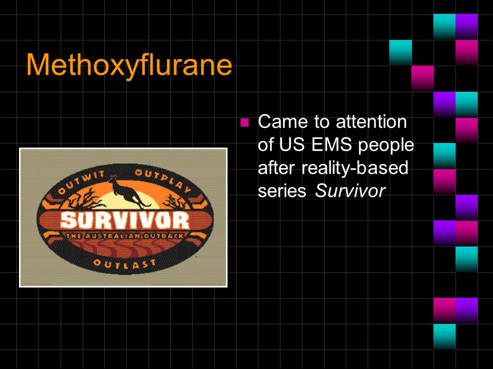 Methoxyflurane Came to attention of US EMS people after reality-based series Survivor