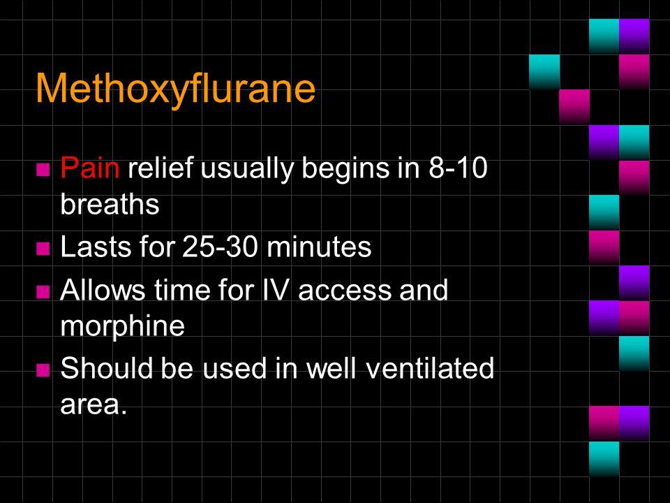 Methoxyflurane Pain relief usually begins in 8-10 breaths
