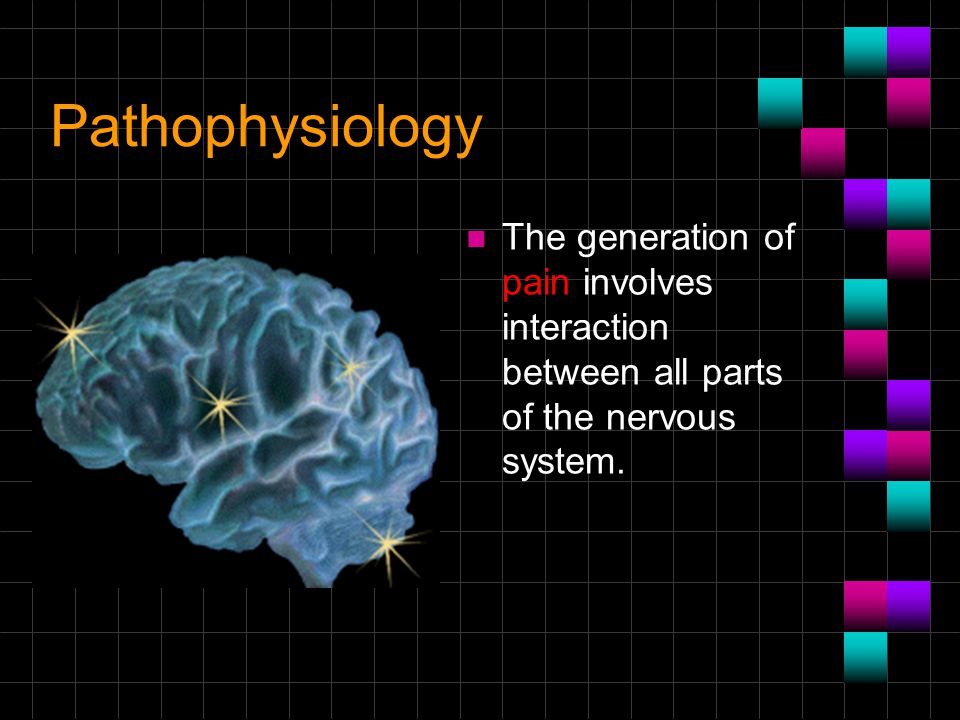 Pathophysiology The generation of pain involves interaction between all parts of the nervous system.