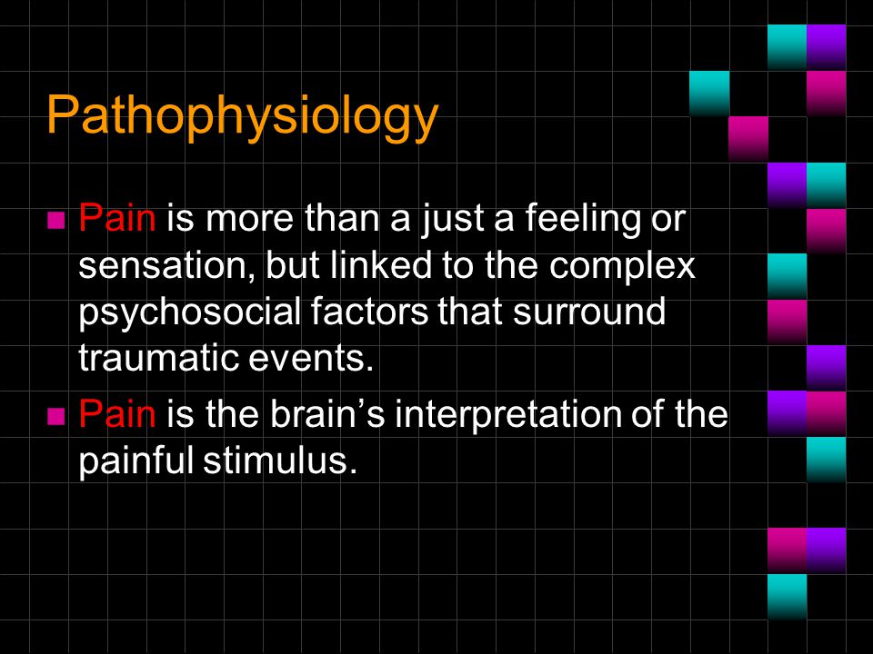 Pathophysiology Pain is more than a just a feeling or sensation, but linked to the complex psychosocial factors that surround traumatic events.