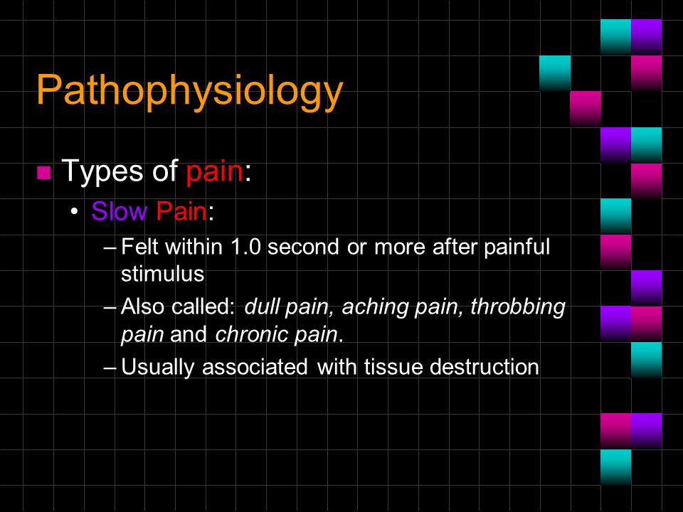 Pathophysiology Types of pain: Slow Pain: