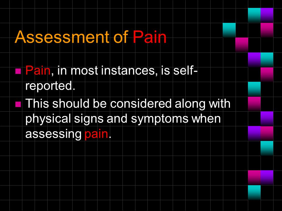 Assessment of Pain Pain, in most instances, is self-reported.