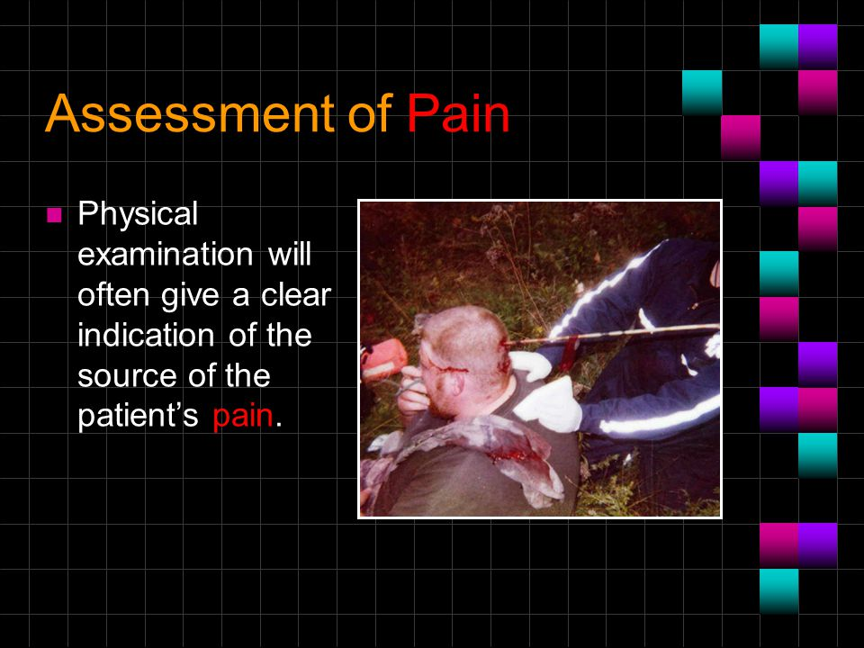 Assessment of Pain Physical examination will often give a clear indication of the source of the patient's pain.