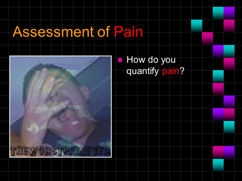 Assessment of Pain How do you quantify pain