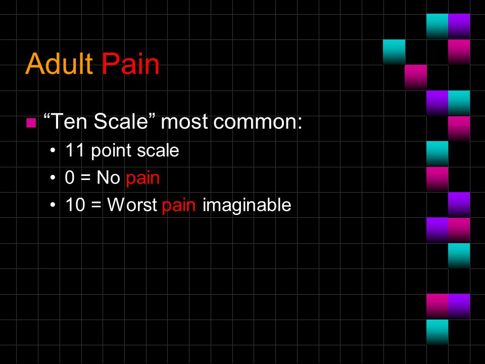 Adult Pain Ten Scale most common: 11 point scale 0 = No pain