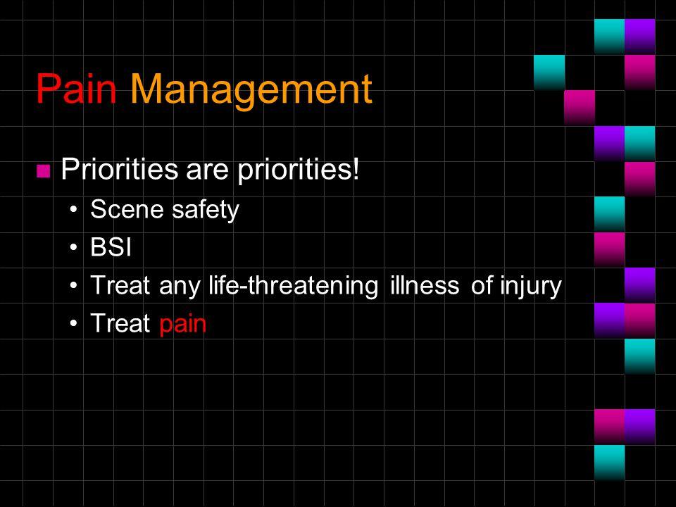 Pain Management Priorities are priorities! Scene safety BSI