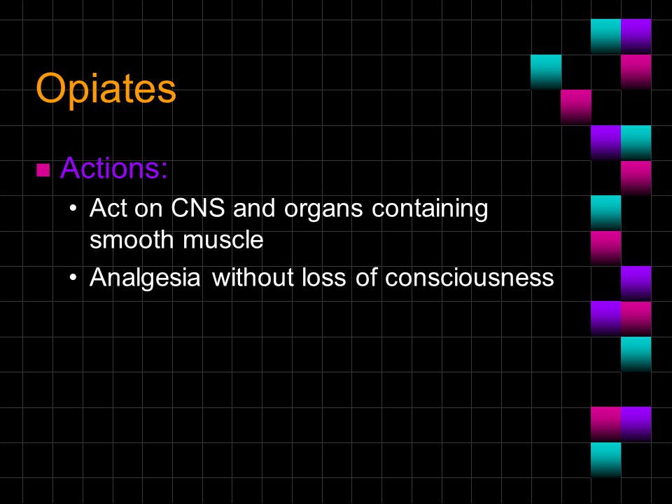 Opiates Actions: Act on CNS and organs containing smooth muscle
