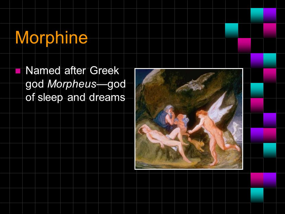 Morphine Named after Greek god Morpheus—god of sleep and dreams