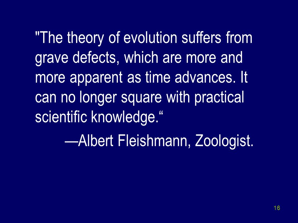 The theory of evolution suffers from grave defects, which are more and more apparent as time advances. It can no longer square with practical scientific knowledge.
