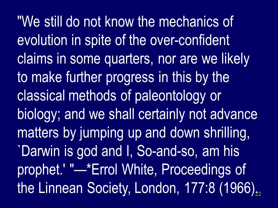 We still do not know the mechanics of evolution in spite of the over-confident claims in some quarters, nor are we likely to make further progress in this by the classical methods of paleontology or biology; and we shall certainly not advance matters by jumping up and down shrilling, `Darwin is god and I, So-and-so, am his prophet. —*Errol White, Proceedings of the Linnean Society, London, 177:8 (1966).